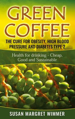 Green Coffee - The Cure for Obesity, High Blood Pressure and Diabetes Type 2