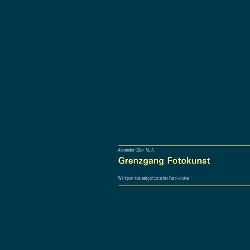 Grenzgang Fotokunst. Werkportraits zeitgenössischer Fotokünstler.