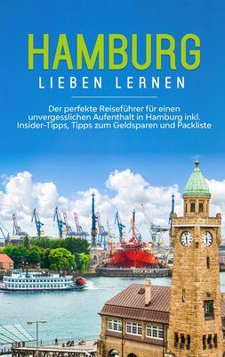 Hamburg lieben lernen: Der perfekte Reiseführer für einen unvergesslichen Aufenthalt in Hamburg inkl. Insider-Tipps, Tipps zum Geldsparen und Packliste