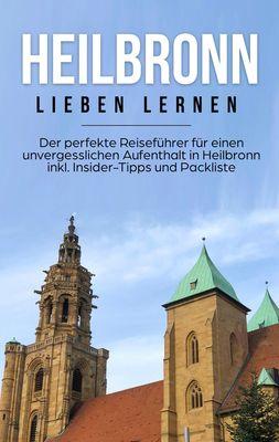 Heilbronn lieben lernen: Der perfekte Reiseführer für einen unvergesslichen Aufenthalt in Heilbronn inkl. Insider-Tipps und Packliste