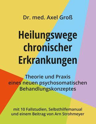 Heilungswege chronischer Erkrankungen - Theorie und Praxis eines neuen psychosomatischen Behandlungskonzeptes