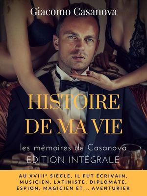 Histoire de ma vie : la version intégrale non censurée des mémoires de Casanova