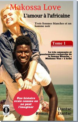 (Histoire vraie) Makossa Love - Quand l'amour pleure. Tome 1 : Trois femmes blanches et un homme noir : La très amusante et passionnante recherche de la femme blanche, « Madame Visa ». Roman