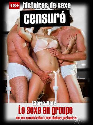 Histoires de sexe:  Le sexe en groupe - des jeux sexuels brûlants avec plusieurs partenaires
