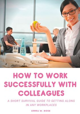 How to work successfully with colleagues : A Short Survival guide to Getting Along in any Workplaces