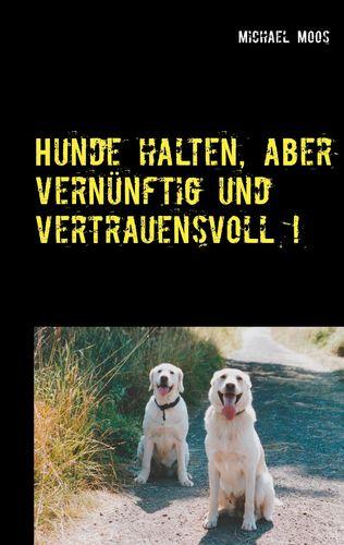 Hunde halten, aber vernünftig und vertrauensvoll !