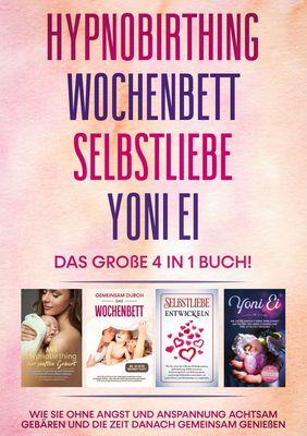 Hypnobirthing   Wochenbett   Selbstliebe   Yoni Ei - Das große 4 in 1 Buch: Wie Sie ohne Angst und Anspannung achtsam gebären und die Zeit danach gemeinsam genießen