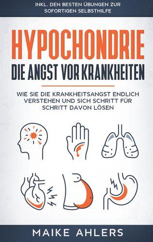 Hypochondrie, die Angst vor Krankheiten: Wie Sie die Krankheitsangst endlich verstehen und sich Schritt für Schritt davon lösen - inkl. den besten Übungen zur sofortigen Selbsthilfe