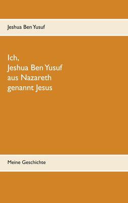 Ich, Jeshua Ben Yusuf aus Nazareth