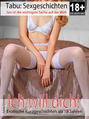 Ich will dich - Erotische Kurzgeschichten ab 18 Jahren
