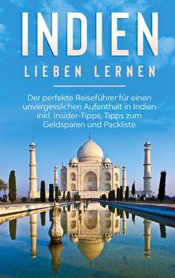 Indien lieben lernen: Der perfekte Reiseführer für einen unvergesslichen Aufenthalt in Indien inkl. Insider-Tipps, Tipps zum Geldsparen und Packliste