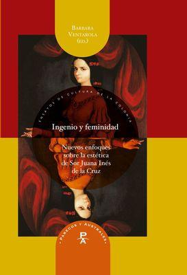 Ingenio y feminidad: nuevos enfoques en la estética de Sor Juana Inés de la Cruz