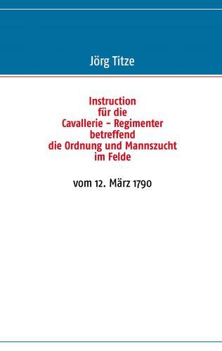 Instruction für die Cavallerie - Regimenter betreffend die Ordnung und Mannszucht im Felde