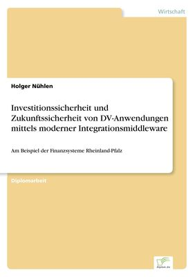 Investitionssicherheit und Zukunftssicherheit von DV-Anwendungen mittels moderner Integrationsmiddleware
