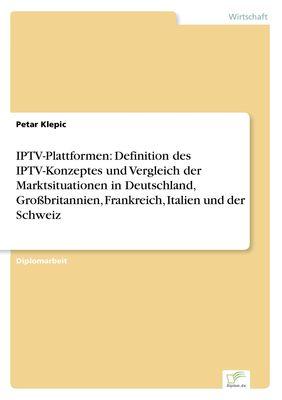 IPTV-Plattformen: Definition des IPTV-Konzeptes und Vergleich der Marktsituationen in Deutschland, Großbritannien, Frankreich, Italien und der Schweiz