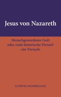 Jesus von Nazareth: Menschgewordener Gott oder reale historische Person?