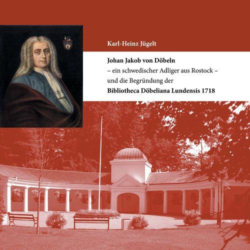 Johan Jakob von Döbeln - ein schwedischer Adliger aus Rostock - und die Begründung der Bibliotheca Döbeliana Lundensis 1718