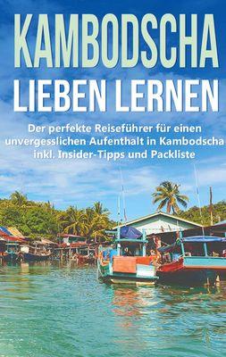 Kambodscha lieben lernen: Der perfekte Reiseführer für einen unvergesslichen Aufenthalt in Kambodscha inkl. Insider-Tipps und Packliste