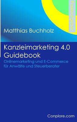 Kanzleimarketing 4.0 Guidebook - Onlinemarketing und E-Commerce für Anwälte und Steuerberater