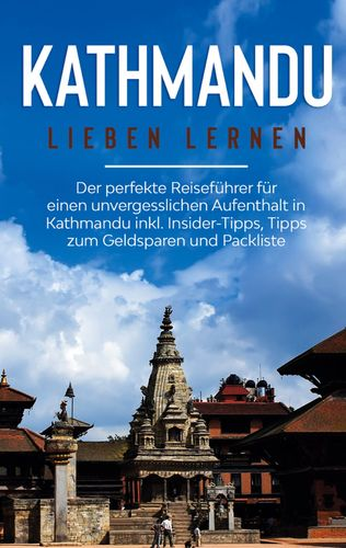 Kathmandu lieben lernen: Der perfekte Reiseführer für einen unvergesslichen Aufenthalt in Kathmandu inkl. Insider-Tipps, Tipps zum Geldsparen und Packliste