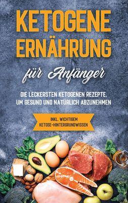 Ketogene Ernährung für Anfänger: Die leckersten ketogenen Rezepte, um gesund und natürlich abzunehmen - inkl. wichtigem Ketose-Hintergrundwissen