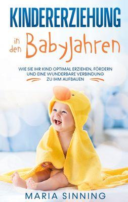 Kindererziehung in den Babyjahren: Wie Sie Ihr Kind optimal erziehen, fördern und eine wunderbare Verbindung zu ihm aufbauen