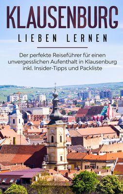 Klausenburg lieben lernen: Der perfekte Reiseführer für einen unvergesslichen Aufenthalt in Klausenburg inkl. Insider-Tipps und Packliste