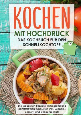 Kochen mit Hochdruck: Das Kochbuch für den Schnellkochtopf   Die leckersten Rezepte zeitsparend und nährstoffreich zubereiten