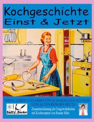 Kochgeschichte Einst & Jetzt - Zusammenfassung der Essgewohnheiten mit Kochrezepten