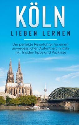 Köln lieben lernen: Der perfekte Reiseführer für einen unvergesslichen Aufenthalt in Köln inkl. Insider-Tipps und Packliste