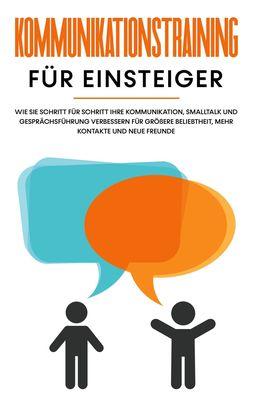 Kommunikationstraining für Einsteiger: Wie Sie Schritt für Schritt Ihre Kommunikation, Smalltalk und Gesprächsführung verbessern für größere Beliebtheit, mehr Kontakte und neue Freunde