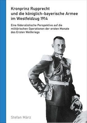Kronprinz Rupprecht und die königlich-bayerische Armee im Westfeldzug 1914