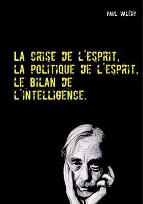 La crise de l'esprit, la politique de l'esprit, le bilan de l'intelligence