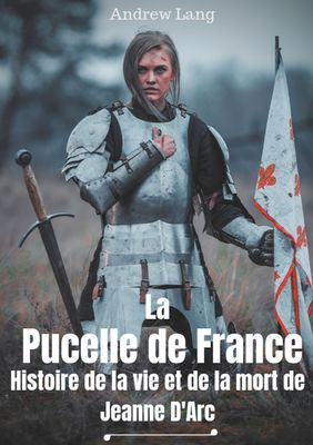 La Pucelle de France : Histoire de la vie et de la mort de Jeanne d'Arc
