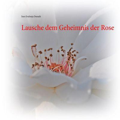 Lausche dem Geheimnis der Rose