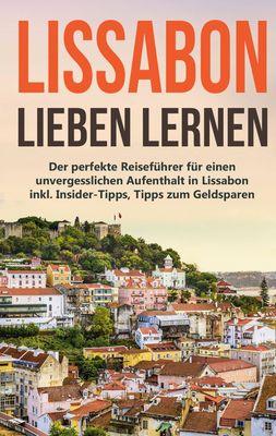Lissabon lieben lernen: Der perfekte Reiseführer für einen unvergesslichen Aufenthalt in Lissabon inkl. Insider-Tipps, Tipps zum Geldsparen und Packliste
