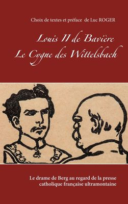 Louis II de Bavière. Le Cygne des Wittelsbach.