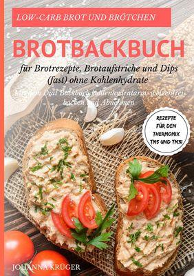 Low-Carb Brot und Brötchen Rezepte für den Thermomix TM5 und TM31 Brotbackbuch für Brotrezepte, Brotaufstriche und Dips (fast) ohne Kohlenhydrate