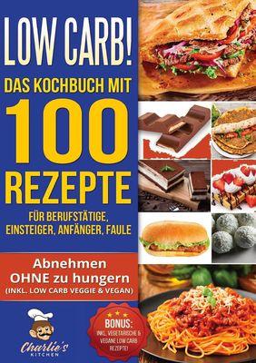 Low Carb! Das Kochbuch mit 100 Rezepte für Berufstätige, Einsteiger, Anfänger, Faule