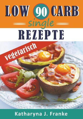 Low Carb Kochbuch für Singles, vegetarisch - 90 Low Carb Single Rezepte für optimale Gewichtsabnahme und Fettverbrennung