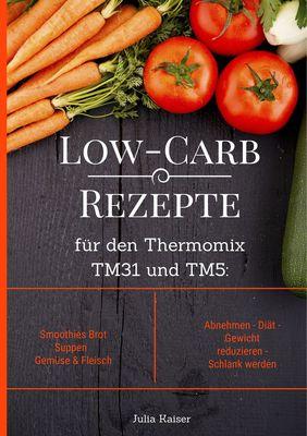Low-Carb Rezepte für den Thermomix TM31 und TM5: Smoothies Brot Suppen Gemüse & Fleisch Abnehmen - Diät - Gewicht reduzieren - Schlank werden