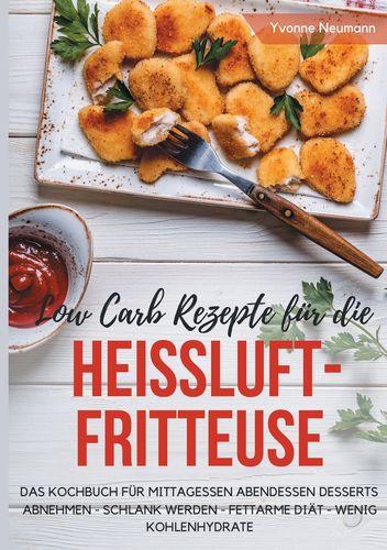 Low Carb Rezepte für die Heißluftfritteuse Das Kochbuch für Mittagessen Abendessen Desserts