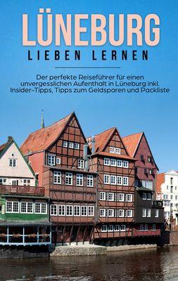 Lüneburg lieben lernen: Der perfekte Reiseführer für einen unvergesslichen Aufenthalt in Lüneburg inkl. Insider-Tipps, Tipps zum Geldsparen und Packliste