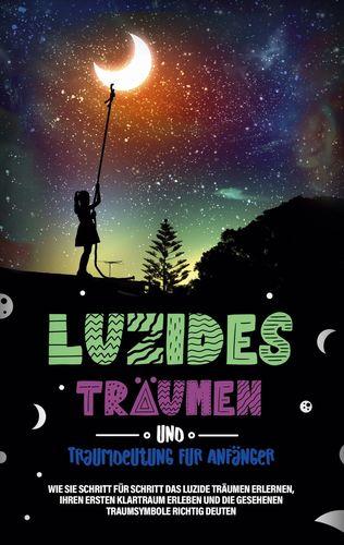 Luzides Träumen und Traumdeutung für Anfänger: Wie Sie Schritt für Schritt das luzide Träumen erlernen, Ihren ersten Klartraum erleben und die gesehenen Traumsymbole richtig deuten
