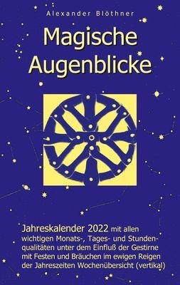 Magische Augenblicke - Jahreskalender 2022 mit allen wichtigen Monats-, Tages- und Stundenqualitäten unter dem Einfluss der Gestirne als Leseausgabe mit vertikaler Wochenübersicht