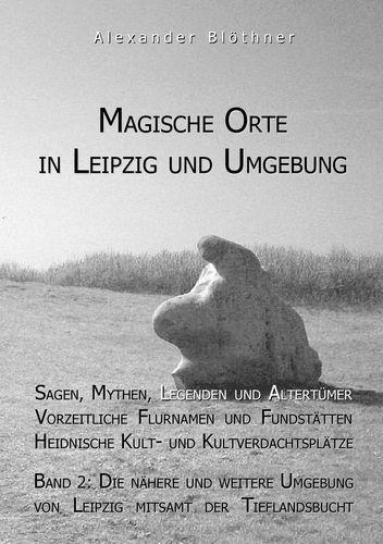 Magische Orte In Leipzig Und Umgebung Sagen Mythen Legenden Und Altertümer Vorzeitliche Flurnamen Und Fundstätten Heidnische Kult Und