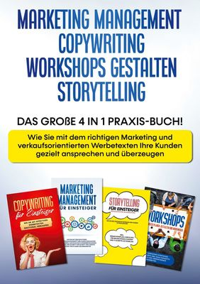 Marketing Management | Copywriting | Workshops gestalten | Storytelling: Das große 4 in 1 Praxis-Buch! - Wie Sie mit dem richtigen Marketing und verkaufsorientierten Werbetexten Ihre Kunden gezielt ansprechen und überzeugen