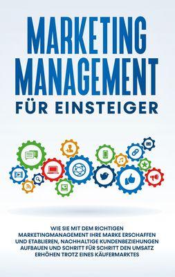 Marketing Management für Einsteiger: Wie Sie mit dem richtigen Marketingmanagement Ihre Marke erschaffen und etablieren, nachhaltige Kundenbeziehungen aufbauen und Schritt für Schritt den Umsatz erhöhen trotz eines Käufermarktes