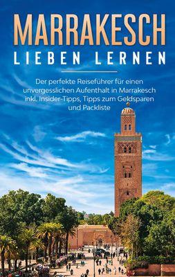 Marrakesch lieben lernen: Der perfekte Reiseführer für einen unvergesslichen Aufenthalt in Marrakesch inkl. Insider-Tipps, Tipps zum Geldsparen und Packliste