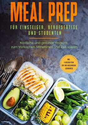 Meal Prep für Einsteiger, Berufstätige und Studenten: Köstliche und gesunde Rezepte zum Vorkochen, Mitnehmen und Zeit sparen - inkl. 4 Wochen Plan für eine ausgewogene Lebensweise
